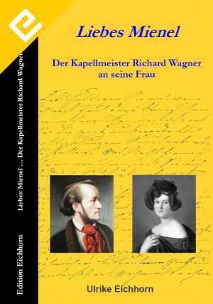 Ulrike Eichhorn - Liebes Mienel -Der Kapellmeister Richard Wagner an seine Frau